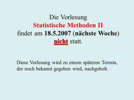 Die Vorlesung Statistische Methoden II findet am 18.5.2007 (nächste Woche) nicht nicht statt. Diese Vorlesung wird zu einem späteren Termin, der noch bekannt.