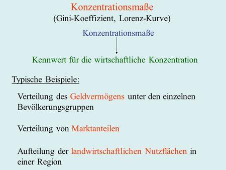 Konzentrationsmaße (Gini-Koeffizient, Lorenz-Kurve) Konzentrationsmaße Kennwert für die wirtschaftliche Konzentration Typische Beispiele: Verteilung des.