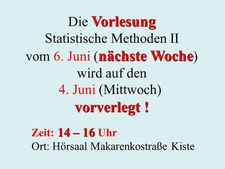 Vorlesung Die Vorlesung Statistische Methoden II nächste Woche vom 6. Juni ( nächste Woche ) wird auf den 4. Juni (Mittwoch) vorverlegt ! 14 – 16 Zeit: