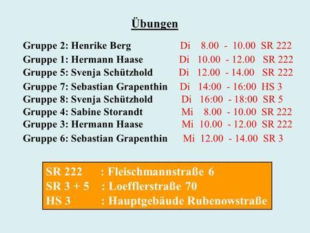 Gruppe 2: Henrike Berg Di 8.00 - 10.00 SR 222 Gruppe 1: Hermann Haase Di 10.00 - 12.00 SR 222 Gruppe 5: Svenja Schützhold Di 12.00 - 14.00 SR 222 Gruppe.