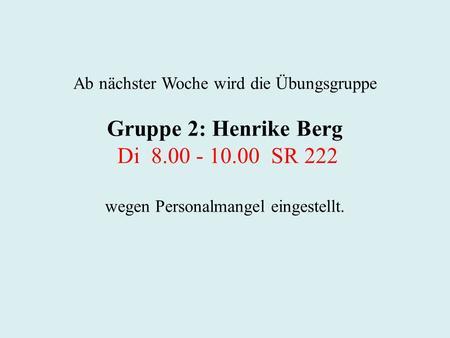 Ab nächster Woche wird die Übungsgruppe Gruppe 2: Henrike Berg Di 8.00 - 10.00 SR 222 wegen Personalmangel eingestellt.