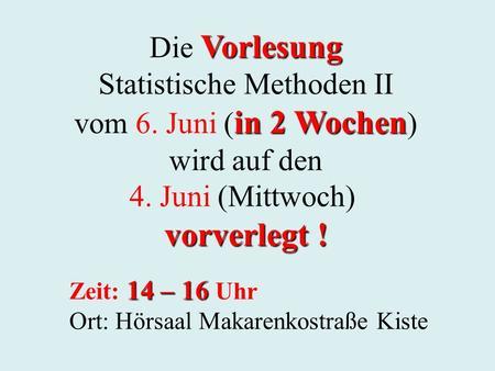 Vorlesung Die Vorlesung Statistische Methoden II in 2 Wochen vom 6. Juni ( in 2 Wochen ) wird auf den 4. Juni (Mittwoch) vorverlegt ! 14 – 16 Zeit: 14.