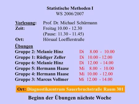 Statistische Methoden I WS 2006/2007 Vorlesung:Prof. Dr. Michael Schürmann Zeit:Freitag 10.00 - 12.30 (Pause: 11.30 - 11.45) Ort:Hörsaal Loefflerstraße.