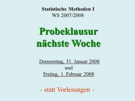 Statistische Methoden I WS 2007/2008 Donnerstag, 31. Januar 2008 und Freitag, 1. Februar 2008 Probeklausur nächste Woche - statt Vorlesungen -