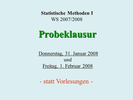 Statistische Methoden I WS 2007/2008 Donnerstag, 31. Januar 2008 und Freitag, 1. Februar 2008 Probeklausur - statt Vorlesungen -