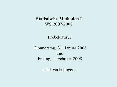 Statistische Methoden I WS 2007/2008 Probeklausur Donnerstag, 31. Januar 2008 und Freitag, 1. Februar 2008 - statt Vorlesungen -