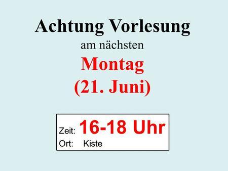 Achtung Vorlesung am nächsten Montag (21. Juni) Zeit: 16-18 Uhr Ort: Kiste.