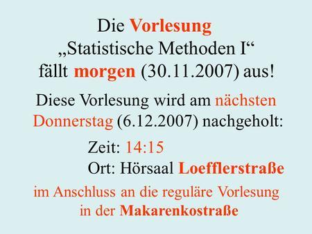 Die Vorlesung Statistische Methoden I fällt morgen (30.11.2007) aus! Zeit: 14:15 Ort: Hörsaal Loefflerstraße Diese Vorlesung wird am nächsten Donnerstag.