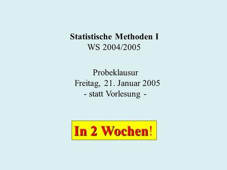 Statistische Methoden I WS 2004/2005 Probeklausur Freitag, 21. Januar 2005 - statt Vorlesung - In 2 Wochen In 2 Wochen!