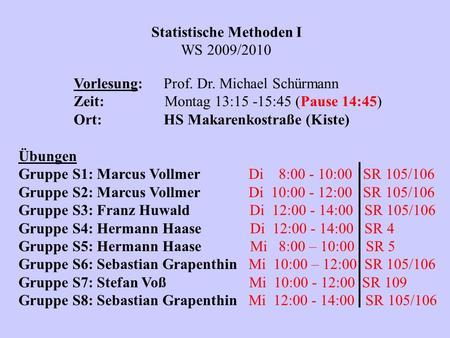 Statistische Methoden I WS 2009/2010 Vorlesung:Prof. Dr. Michael Schürmann Zeit: Montag 13:15 -15:45 (Pause 14:45) Ort:HS Makarenkostraße (Kiste) Übungen.
