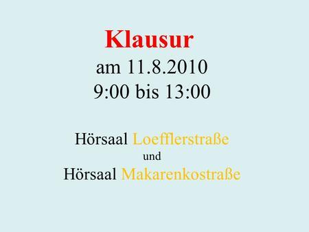 Klausur am 11.8.2010 9:00 bis 13:00 Hörsaal Loefflerstraße und Hörsaal Makarenkostraße.