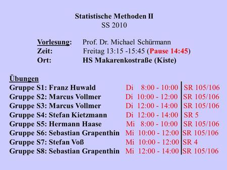 Statistische Methoden II SS 2010 Vorlesung:Prof. Dr. Michael Schürmann Zeit: Freitag 13:15 -15:45 (Pause 14:45) Ort:HS Makarenkostraße (Kiste) Übungen.