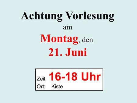 Achtung Vorlesung am Montag, den 21. Juni Zeit: 16-18 Uhr Ort: Kiste.
