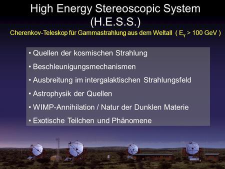 High Energy Stereoscopic System (H.E.S.S.) Cherenkov-Teleskop für Gammastrahlung aus dem Weltall ( E γ > 100 GeV ) Quellen der kosmischen Strahlung Beschleunigungsmechanismen.