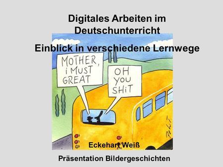 Digitales Arbeiten im Deutschunterricht Einblick in verschiedene Lernwege Eckehart Weiß Präsentation Bildergeschichten.