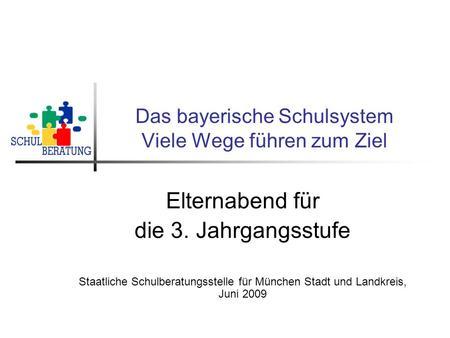 Das bayerische Schulsystem Viele Wege führen zum Ziel Elternabend für die 3. Jahrgangsstufe Staatliche Schulberatungsstelle für München Stadt und Landkreis,