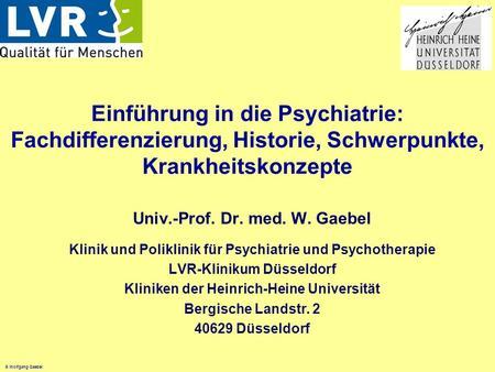 © Wolfgang Gaebel Einführung in die Psychiatrie: Fachdifferenzierung, Historie, Schwerpunkte, Krankheitskonzepte Univ.-Prof. Dr. med. W. Gaebel Klinik.
