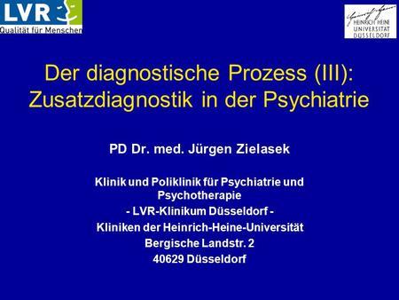 Der diagnostische Prozess (III): Zusatzdiagnostik in der Psychiatrie PD Dr. med. Jürgen Zielasek Klinik und Poliklinik für Psychiatrie und Psychotherapie.