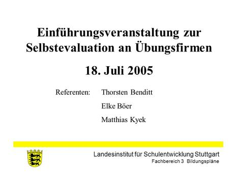 Landesinstitut für Schulentwicklung Stuttgart Fachbereich 3 Bildungspläne Einführungsveranstaltung zur Selbstevaluation an Übungsfirmen 18. Juli 2005 Referenten: