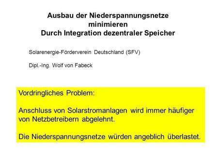 Ausbau der Niederspannungsnetze minimieren Durch Integration dezentraler Speicher Solarenergie-Förderverein Deutschland (SFV) Dipl.-Ing. Wolf von Fabeck.
