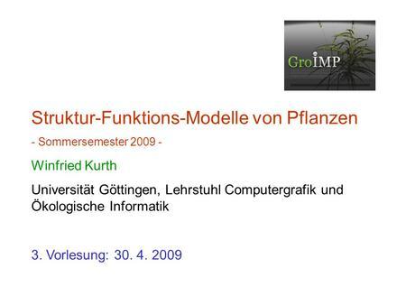 Struktur-Funktions-Modelle von Pflanzen - Sommersemester 2009 - Winfried Kurth Universität Göttingen, Lehrstuhl Computergrafik und Ökologische Informatik.