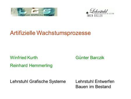 Artifizielle Wachstumsprozesse Winfried Kurth Günter Barczik Reinhard Hemmerling Lehrstuhl Grafische SystemeLehrstuhl Entwerfen Bauen im Bestand.