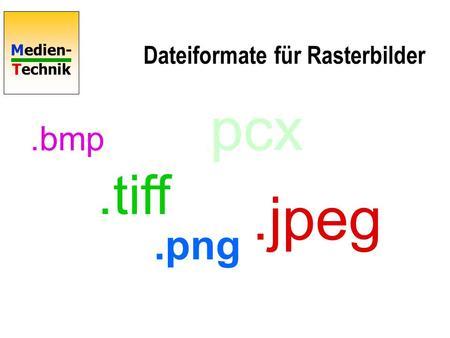 Medien- Technik Dateiformate für Rasterbilder.bmp.tiff. pcx.png.jpeg.