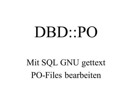 DBD::PO Mit SQL GNU gettext PO-Files bearbeiten. Über was ich heute spreche. Vom Quelltext bis zur mehrsprachigen Anwendung. Formate Irrwege Lösungen.