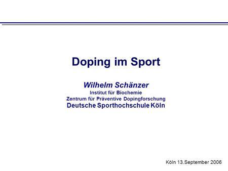 Doping im Sport Wilhelm Schänzer Institut für Biochemie Zentrum für Präventive Dopingforschung Deutsche Sporthochschule Köln Köln 13.September 2006.