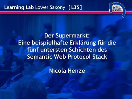 Der Supermarkt: Eine beispielhafte Erklärung für die fünf untersten Schichten des Semantic Web Protocol Stack Nicola Henze.