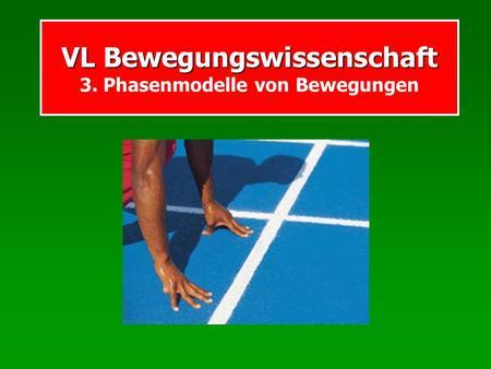 VL Bewegungswissenschaft VL Bewegungswissenschaft 3. Phasenmodelle von Bewegungen.