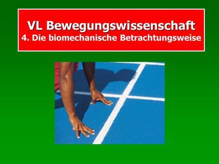 VL Bewegungswissenschaft VL Bewegungswissenschaft 4. Die biomechanische Betrachtungsweise.
