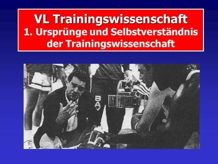 VL Trainingswissenschaft VL Trainingswissenschaft 1. Ursprünge und Selbstverständnis der Trainingswissenschaft.