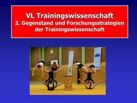 VL Trainingswissenschaft VL Trainingswissenschaft 2. Gegenstand und Forschungsstrategien der Trainingswissenschaft.