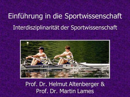 Einführung in die Sportwissenschaft Interdisziplinarität der Sportwissenschaft Prof. Dr. Helmut Altenberger & Prof. Dr. Martin Lames.