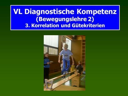 VL Diagnostische Kompetenz (Bewegungslehre 2) 3. Korrelation und Gütekriterien.
