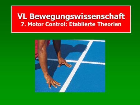 VL Bewegungswissenschaft VL Bewegungswissenschaft 7. Motor Control: Etablierte Theorien.