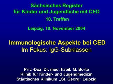 Immunologische Aspekte bei CED Im Fokus: IgG-Subklassen Sächsisches Register für Kinder und Jugendliche mit CED 10. Treffen Leipzig, 10. November 2004.