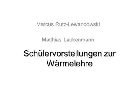 Schülervorstellungen zur Wärmelehre Marcus Rutz-Lewandowski Matthias Laukenmann.
