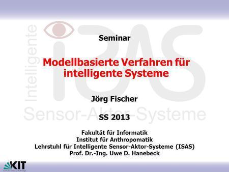 Modellbasierte Verfahren für intelligente Systeme Jörg Fischer SS 2013 Fakultät für Informatik Institut für Anthropomatik Lehrstuhl für Intelligente Sensor-Aktor-Systeme.