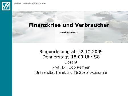Institut für Finanzdienstleistungen e.V. Finanzkrise und Verbraucher Stand 09.02.2014 Ringvorlesung ab 22.10.2009 Donnerstags 18.00 Uhr S8 Dozent Prof.