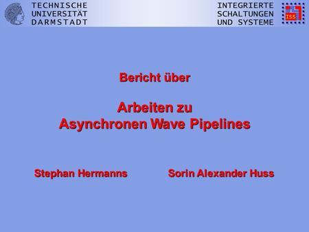 Bericht über Arbeiten zu Asynchronen Wave Pipelines Stephan Hermanns Sorin Alexander Huss.