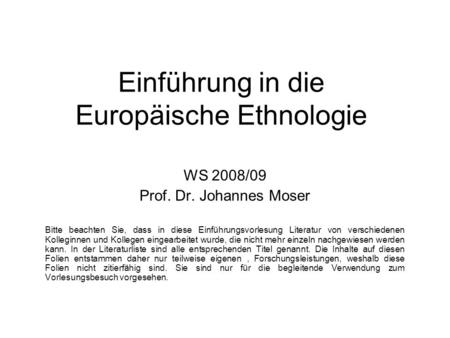 Einführung in die Europäische Ethnologie WS 2008/09 Prof. Dr. Johannes Moser Bitte beachten Sie, dass in diese Einführungsvorlesung Literatur von verschiedenen.