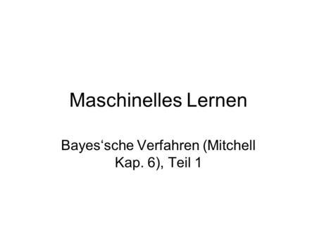 Maschinelles Lernen Bayessche Verfahren (Mitchell Kap. 6), Teil 1.