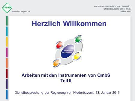 Herzlich Willkommen Dienstbesprechung der Regierung von Niederbayern, 13. Januar 2011 Arbeiten mit den Instrumenten von QmbS Teil II.