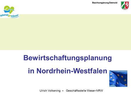 Bezirksregierung Detmold Bewirtschaftungsplanung in Nordrhein-Westfalen Ulrich Volkening – Geschäftsstelle Weser-NRW.