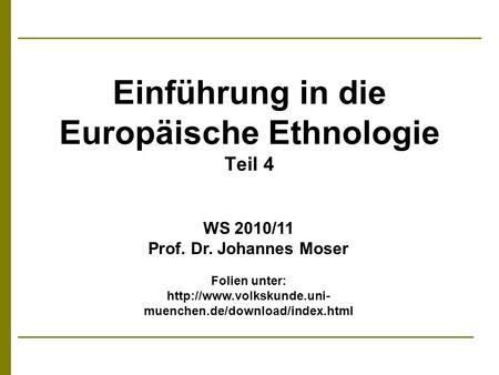 Einführung in die Europäische Ethnologie Teil 4 WS 2010/11 Prof. Dr. Johannes Moser Folien unter:  muenchen.de/download/index.html.