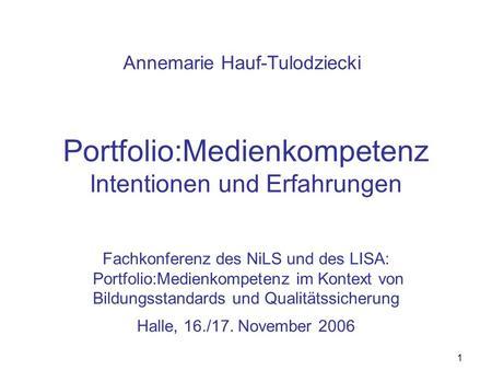 1 Portfolio:Medienkompetenz Intentionen und Erfahrungen Fachkonferenz des NiLS und des LISA: Portfolio:Medienkompetenz im Kontext von Bildungsstandards.