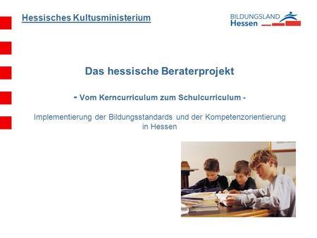 Hessisches Kultusministerium Das hessische Beraterprojekt - Vom Kerncurriculum zum Schulcurriculum - Implementierung der Bildungsstandards und der Kompetenzorientierung.