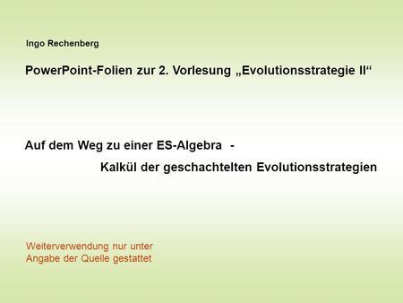 Ingo Rechenberg PowerPoint-Folien zur 2. Vorlesung Evolutionsstrategie II Auf dem Weg zu einer ES-Algebra - Kalkül der geschachtelten Evolutionsstrategien.